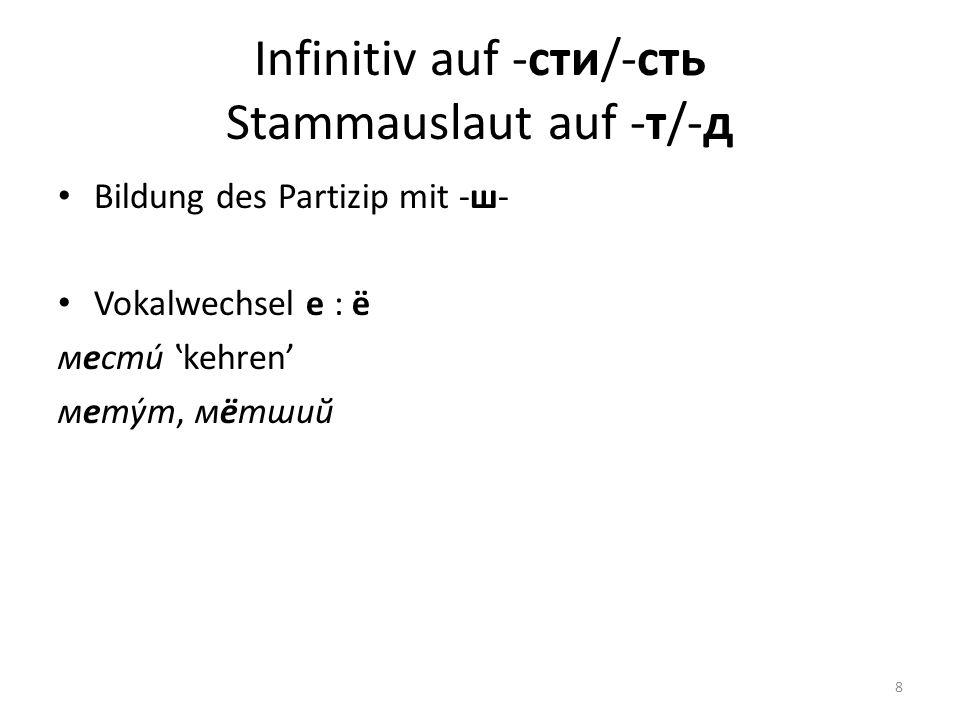 Infinitiv auf -сти/-сть Stammauslaut auf -т/-д Bildung des Partizip mit -ш- Vokalwechsel е : ё мести́ kehren мету́т, мётший 8
