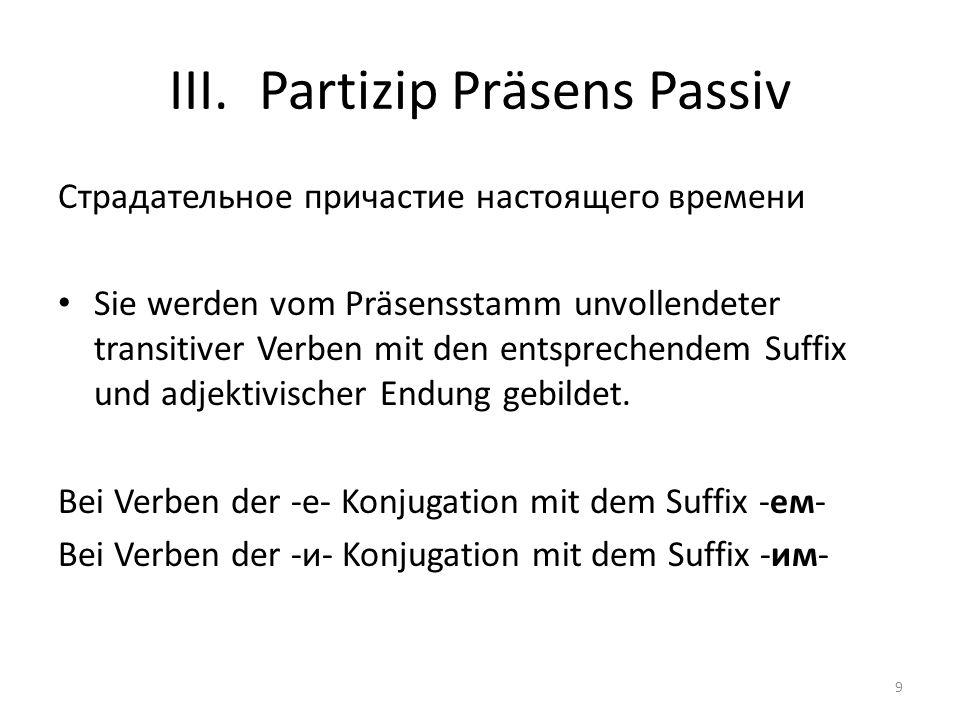 III.Partizip Präsens Passiv Cтрадательное причастие настоящего времени Sie werden vom Präsensstamm unvollendeter transitiver Verben mit den entsprechendem Suffix und adjektivischer Endung gebildet.