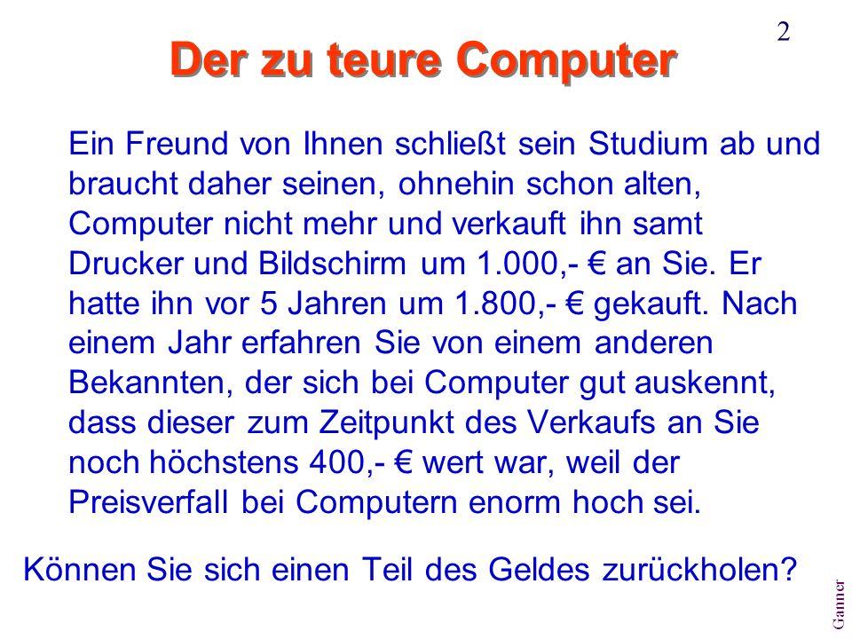Ganner 2 Der zu teure Computer Ein Freund von Ihnen schließt sein Studium ab und braucht daher seinen, ohnehin schon alten, Computer nicht mehr und verkauft ihn samt Drucker und Bildschirm um 1.000,- an Sie.