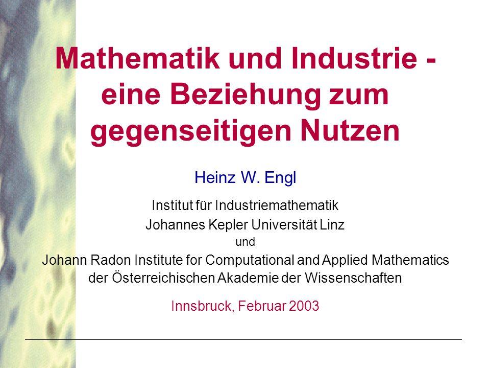 Mathematik und Industrie - eine Beziehung zum gegenseitigen Nutzen Heinz W. Engl Institut für Industriemathematik Johannes Kepler Universität Linz und
