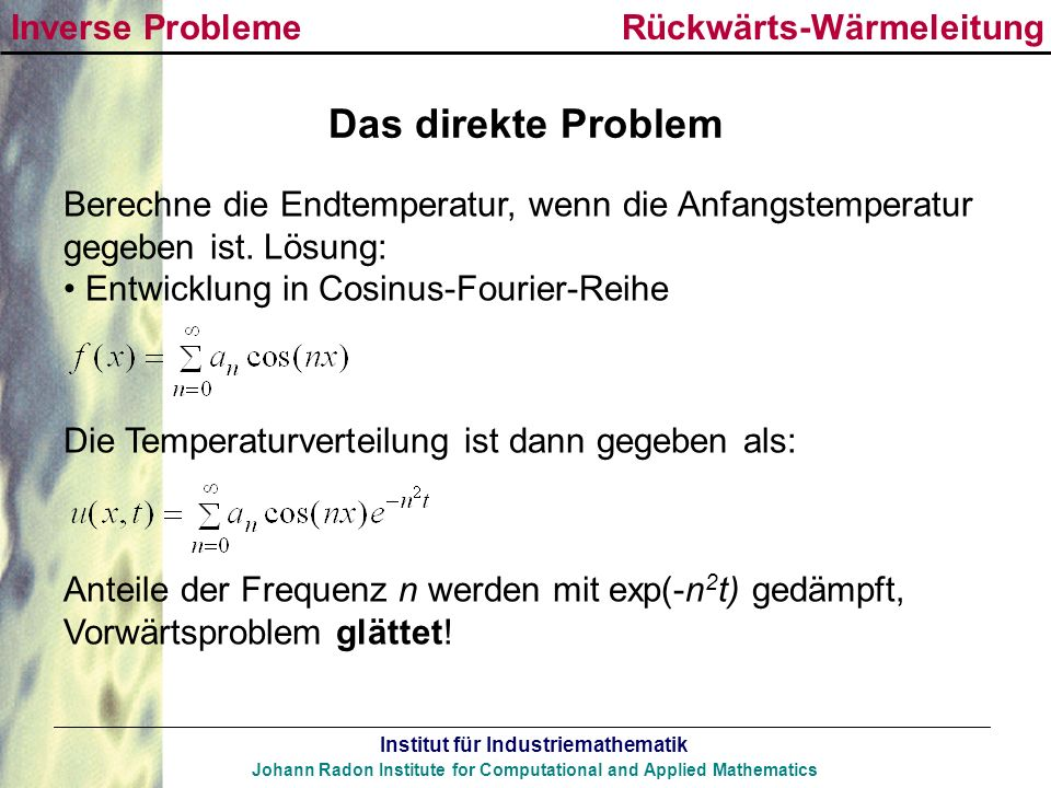 Institut für Industriemathematik Johann Radon Institute for Computational and Applied Mathematics Das direkte Problem Berechne die Endtemperatur, wenn
