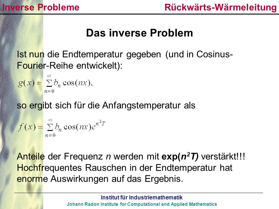 Institut für Industriemathematik Johann Radon Institute for Computational and Applied Mathematics Das inverse Problem Ist nun die Endtemperatur gegebe