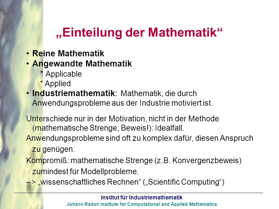 Institut für Industriemathematik Johann Radon Institute for Computational and Applied Mathematics Einteilung der Mathematik Reine Mathematik Angewandt
