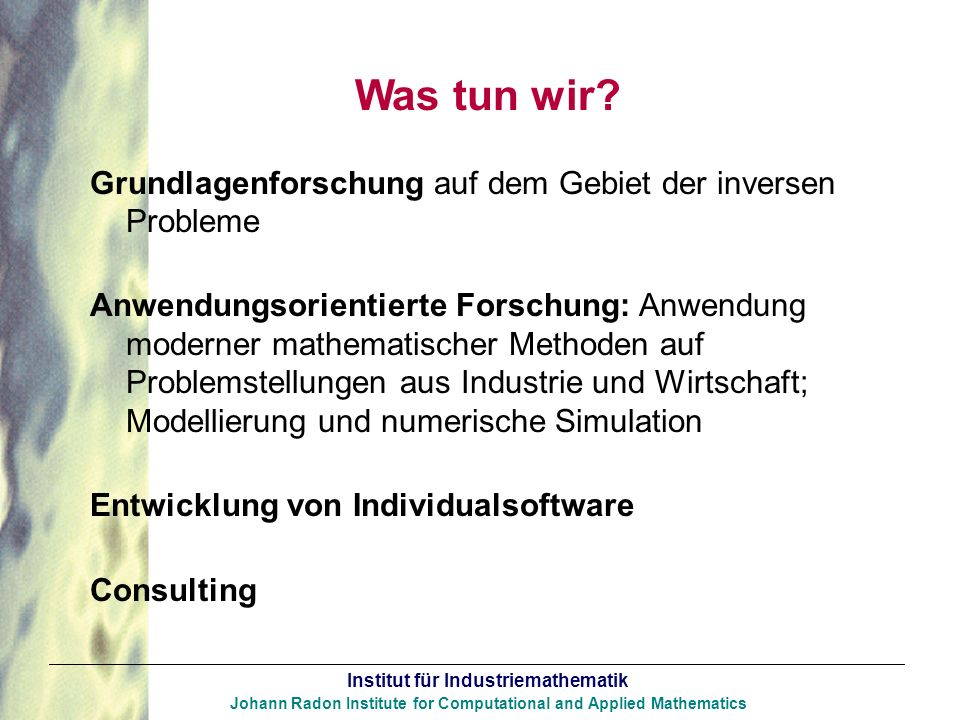 Institut für Industriemathematik Johann Radon Institute for Computational and Applied Mathematics Was tun wir? Grundlagenforschung auf dem Gebiet der