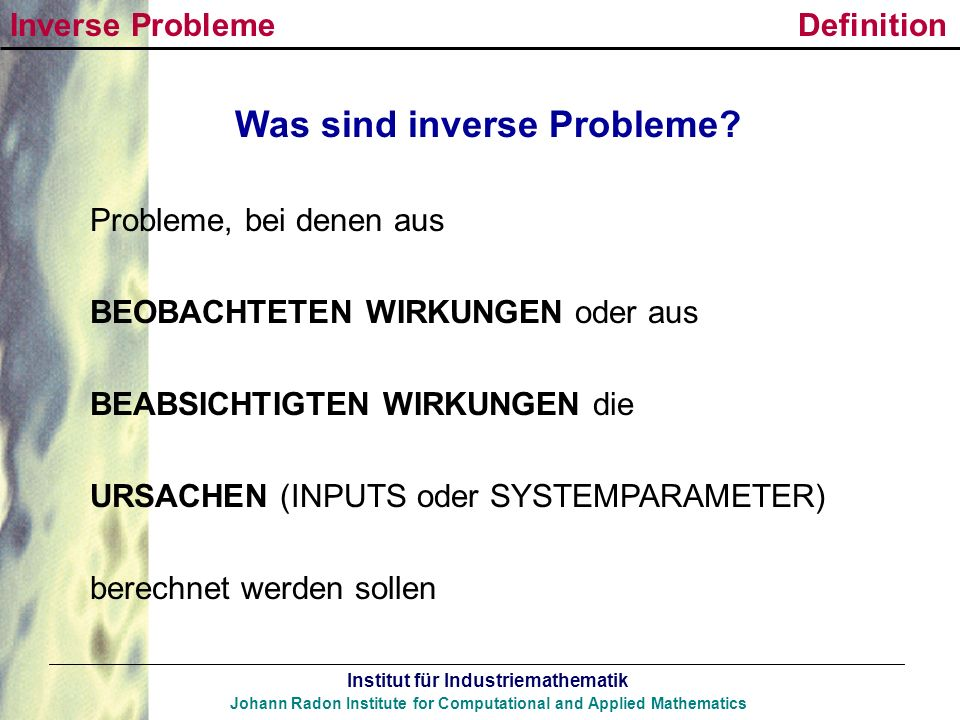 Institut für Industriemathematik Johann Radon Institute for Computational and Applied Mathematics Was sind inverse Probleme? Probleme, bei denen aus B