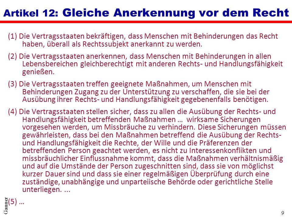 9 Ganner Artikel 12: Gleiche Anerkennung vor dem Recht (1) Die Vertragsstaaten bekräftigen, dass Menschen mit Behinderungen das Recht haben, überall a