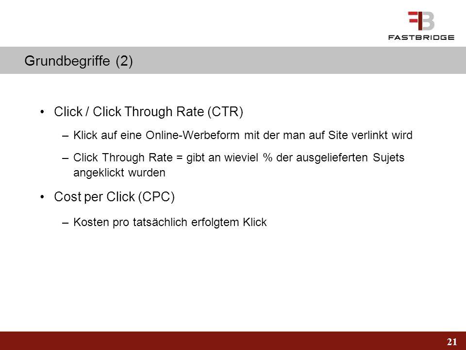 21 Grundbegriffe (2) Click / Click Through Rate (CTR) –Klick auf eine Online-Werbeform mit der man auf Site verlinkt wird –Click Through Rate = gibt a