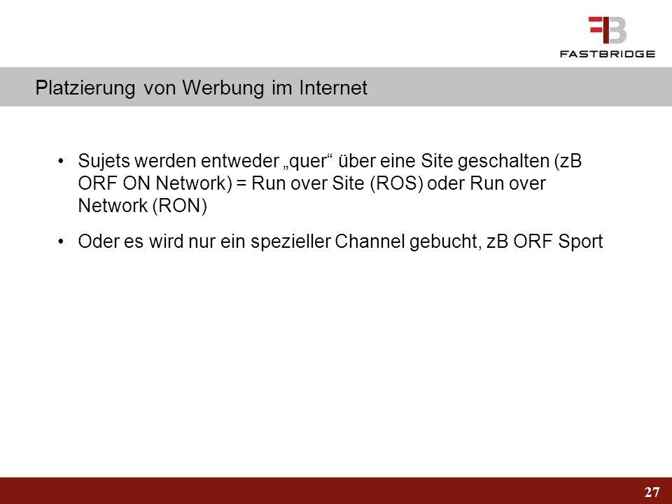 27 Platzierung von Werbung im Internet Sujets werden entweder quer über eine Site geschalten (zB ORF ON Network) = Run over Site (ROS) oder Run over N
