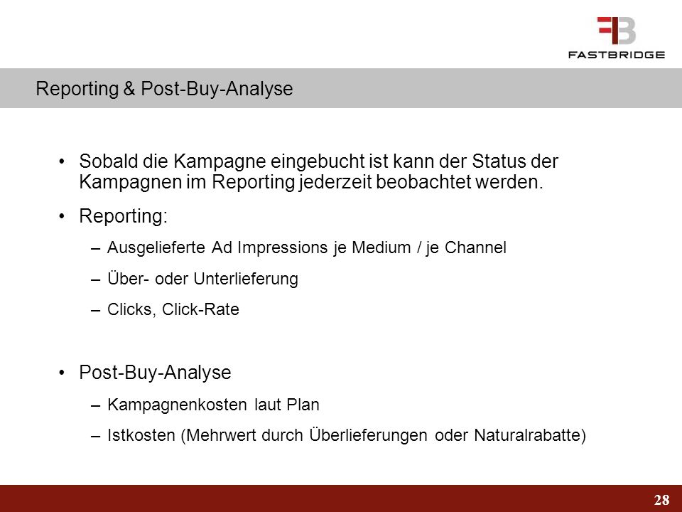 28 Reporting & Post-Buy-Analyse Sobald die Kampagne eingebucht ist kann der Status der Kampagnen im Reporting jederzeit beobachtet werden. Reporting: