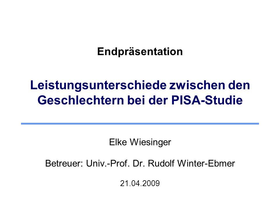 Endpräsentation Leistungsunterschiede zwischen den Geschlechtern bei der PISA-Studie Elke Wiesinger Betreuer: Univ.-Prof. Dr. Rudolf Winter-Ebmer 21.0