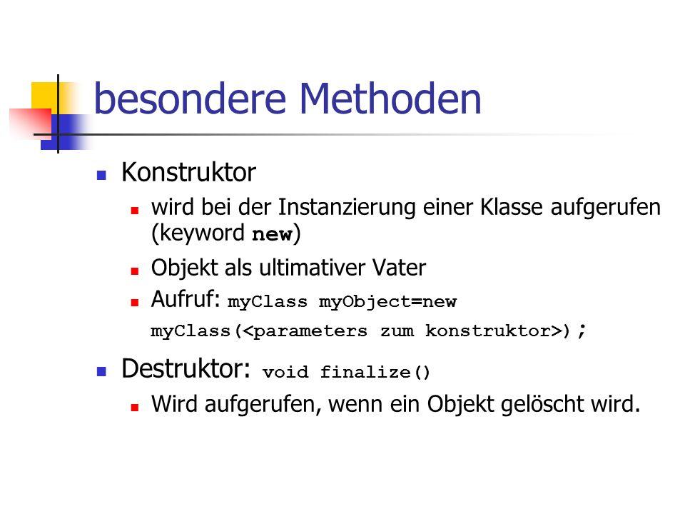 besondere Methoden Konstruktor wird bei der Instanzierung einer Klasse aufgerufen (keyword new ) Objekt als ultimativer Vater Aufruf: myClass myObject=new myClass( ) ; Destruktor: void finalize() Wird aufgerufen, wenn ein Objekt gelöscht wird.