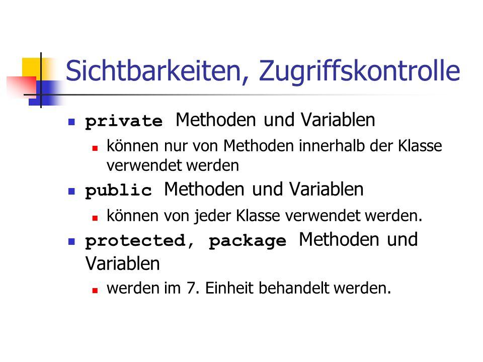 Sichtbarkeiten, Zugriffskontrolle private Methoden und Variablen können nur von Methoden innerhalb der Klasse verwendet werden public Methoden und Variablen können von jeder Klasse verwendet werden.