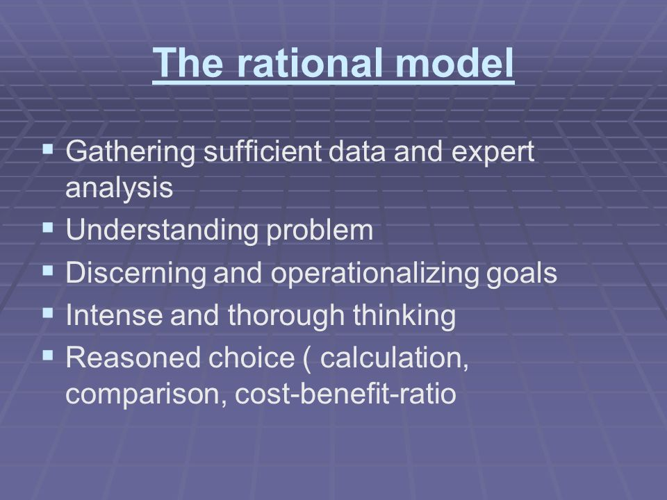 The rational model Gathering sufficient data and expert analysis Understanding problem Discerning and operationalizing goals Intense and thorough thinking Reasoned choice ( calculation, comparison, cost-benefit-ratio