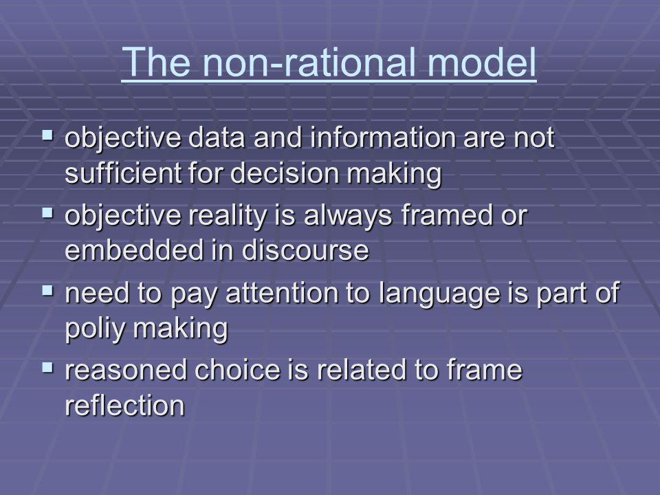 The non-rational model objective data and information are not sufficient for decision making objective data and information are not sufficient for decision making objective reality is always framed or embedded in discourse objective reality is always framed or embedded in discourse need to pay attention to language is part of poliy making need to pay attention to language is part of poliy making reasoned choice is related to frame reflection reasoned choice is related to frame reflection