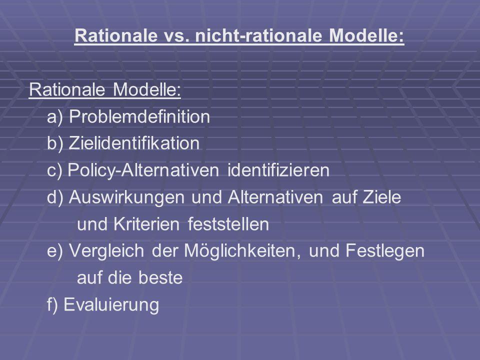 Rationale vs. nicht-rationale Modelle: Rationale Modelle: a) Problemdefinition b) Zielidentifikation c) Policy-Alternativen identifizieren d) Auswirku