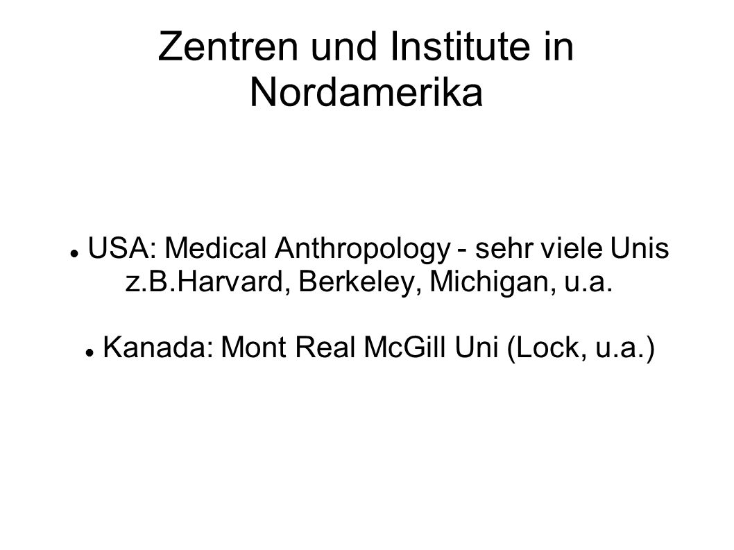 Zentren und Institute in Nordamerika USA: Medical Anthropology - sehr viele Unis z.B.Harvard, Berkeley, Michigan, u.a.