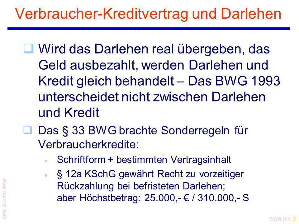 SoWi Ü 4- 2 Barta: Zivilrecht online Verbraucher-Kreditvertrag und Darlehen qWird das Darlehen real übergeben, das Geld ausbezahlt, werden Darlehen und Kredit gleich behandelt – Das BWG 1993 unterscheidet nicht zwischen Darlehen und Kredit qDas § 33 BWG brachte Sonderregeln für Verbraucherkredite: l Schriftform + bestimmten Vertragsinhalt l § 12a KSchG gewährt Recht zu vorzeitiger Rückzahlung bei befristeten Darlehen; aber Höchstbetrag: 25.000,- / 310.000,- S