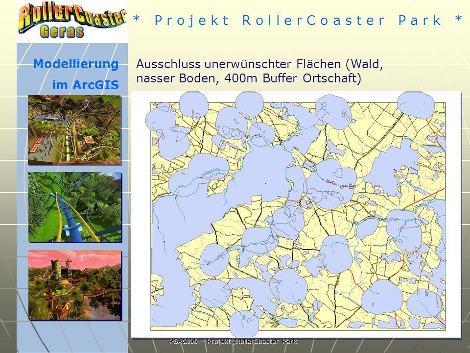 * P r o j e k t R o l l e r C o a s t e r P a r k * PSAGI05 – Projekt RollerCoaster Park Modellierung im ArcGIS Ausschluss unerwünschter Flächen (Wald, nasser Boden, 400m Buffer Ortschaft)