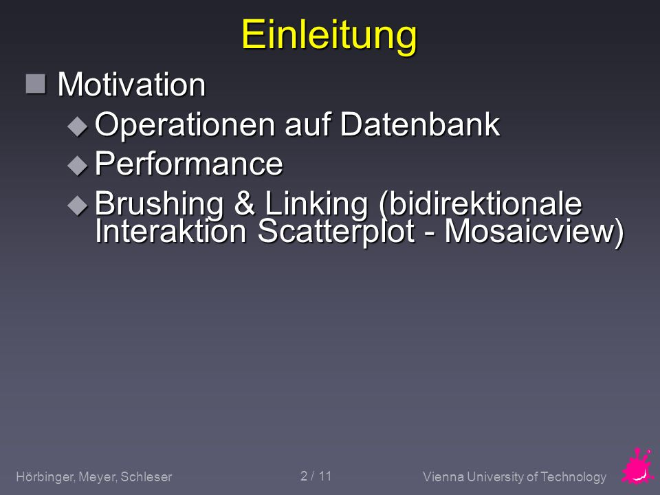 Hörbinger, Meyer, SchleserVienna University of Technology 2 / 11 Einleitung Motivation Motivation Operationen auf Datenbank Operationen auf Datenbank Performance Performance Brushing & Linking (bidirektionale Interaktion Scatterplot - Mosaicview) Brushing & Linking (bidirektionale Interaktion Scatterplot - Mosaicview)