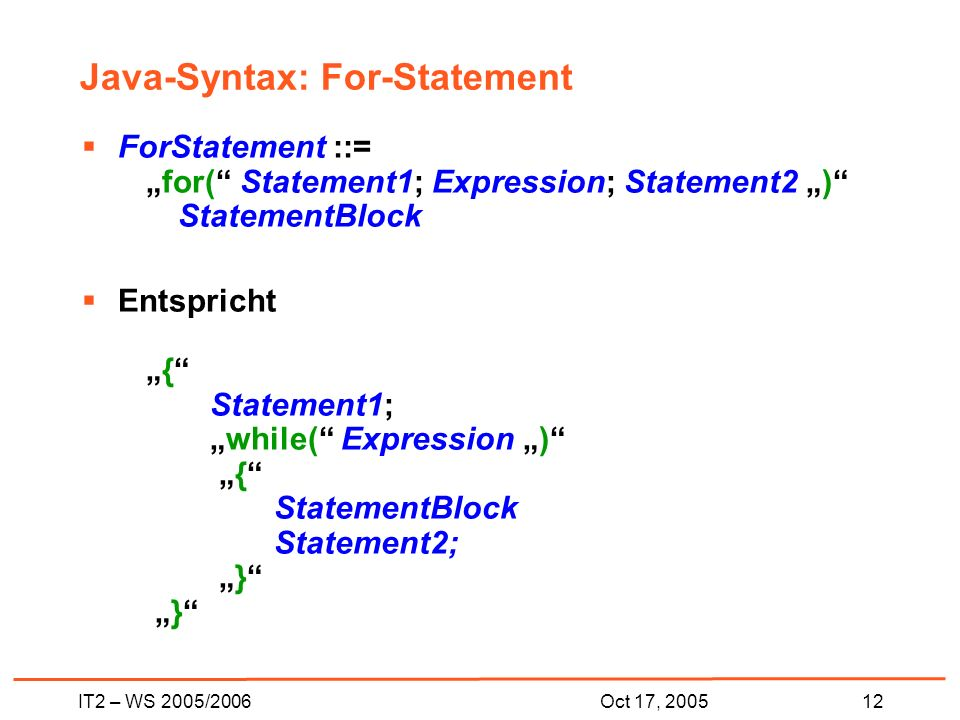 IT2 – WS 2005/200612Oct 17, 2005 Java-Syntax: For-Statement ForStatement ::=for( Statement1; Expression; Statement2 ) StatementBlock Entspricht{ Statement1;while( Expression ) { StatementBlock Statement2; } }