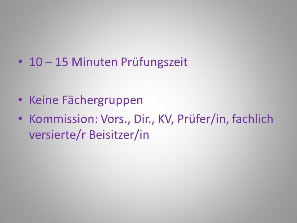 10 – 15 Minuten Prüfungszeit Keine Fächergruppen Kommission: Vors., Dir., KV, Prüfer/in, fachlich versierte/r Beisitzer/in