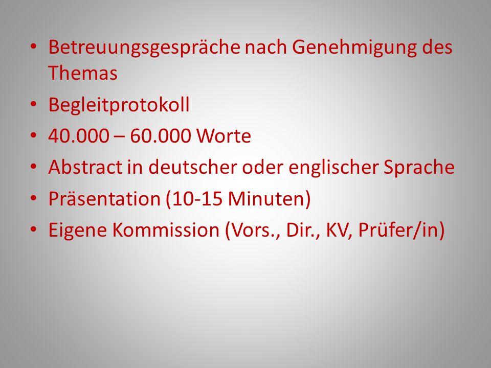 Betreuungsgespräche nach Genehmigung des Themas Begleitprotokoll 40.000 – 60.000 Worte Abstract in deutscher oder englischer Sprache Präsentation (10-15 Minuten) Eigene Kommission (Vors., Dir., KV, Prüfer/in)