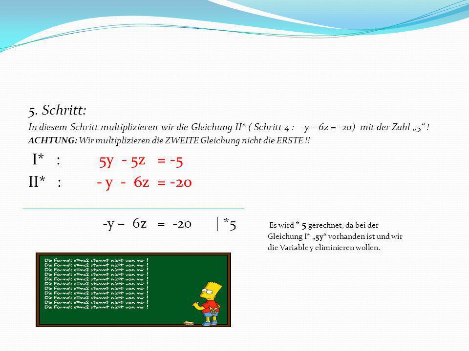 5. Schritt: In diesem Schritt multiplizieren wir die Gleichung II* ( Schritt 4 : -y – 6z = -20) mit der Zahl 5 ! ACHTUNG: Wir multiplizieren die ZWEIT