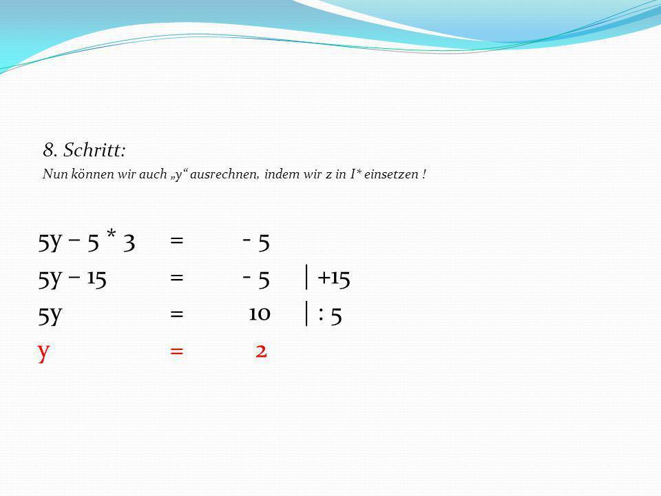 8. Schritt: Nun können wir auch y ausrechnen, indem wir z in I* einsetzen ! 5y – 5 * 3 = - 5 5y – 15 = - 5 | +15 5y= 10| : 5 y= 2