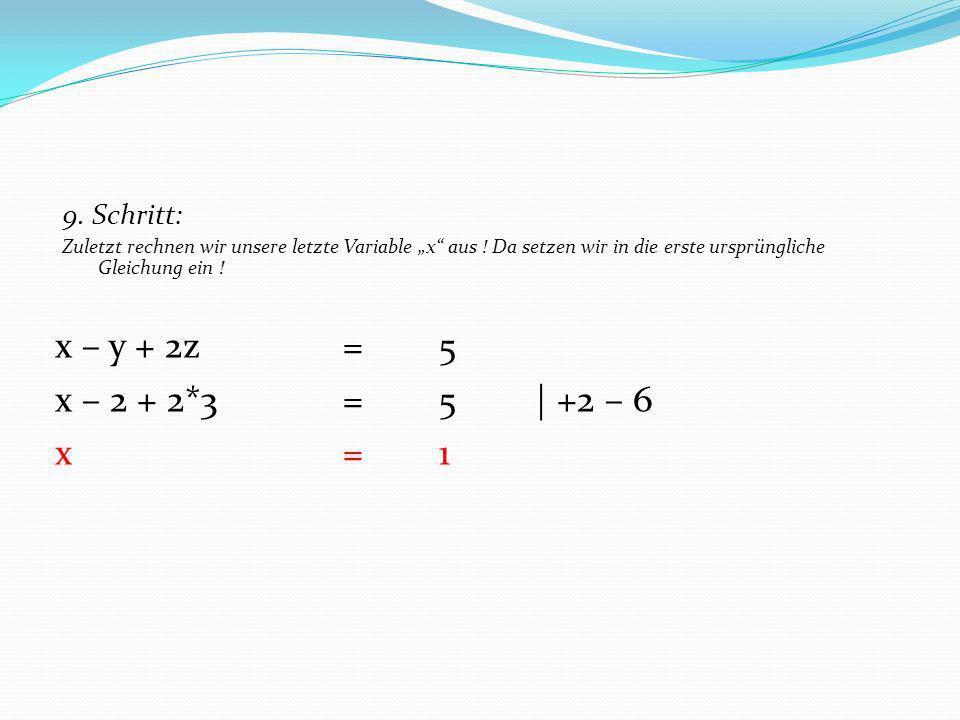 9. Schritt: Zuletzt rechnen wir unsere letzte Variable x aus ! Da setzen wir in die erste ursprüngliche Gleichung ein ! x – y + 2z =5 x – 2 + 2*3= 5|