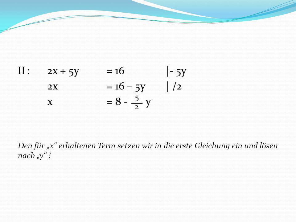 II:2x + 5y = 16|- 5y 2x = 16 – 5y| /2 x= 8 - y Den für x erhaltenen Term setzen wir in die erste Gleichung ein und lösen nach y !
