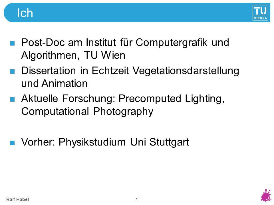 Ralf Habel 1 Ich Post-Doc am Institut für Computergrafik und Algorithmen, TU Wien Dissertation in Echtzeit Vegetationsdarstellung und Animation Aktuel