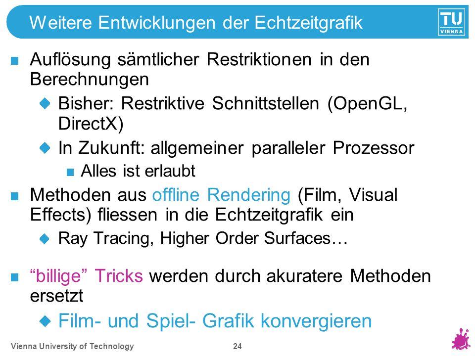 Vienna University of Technology 24 Weitere Entwicklungen der Echtzeitgrafik Auflösung sämtlicher Restriktionen in den Berechnungen Bisher: Restriktive