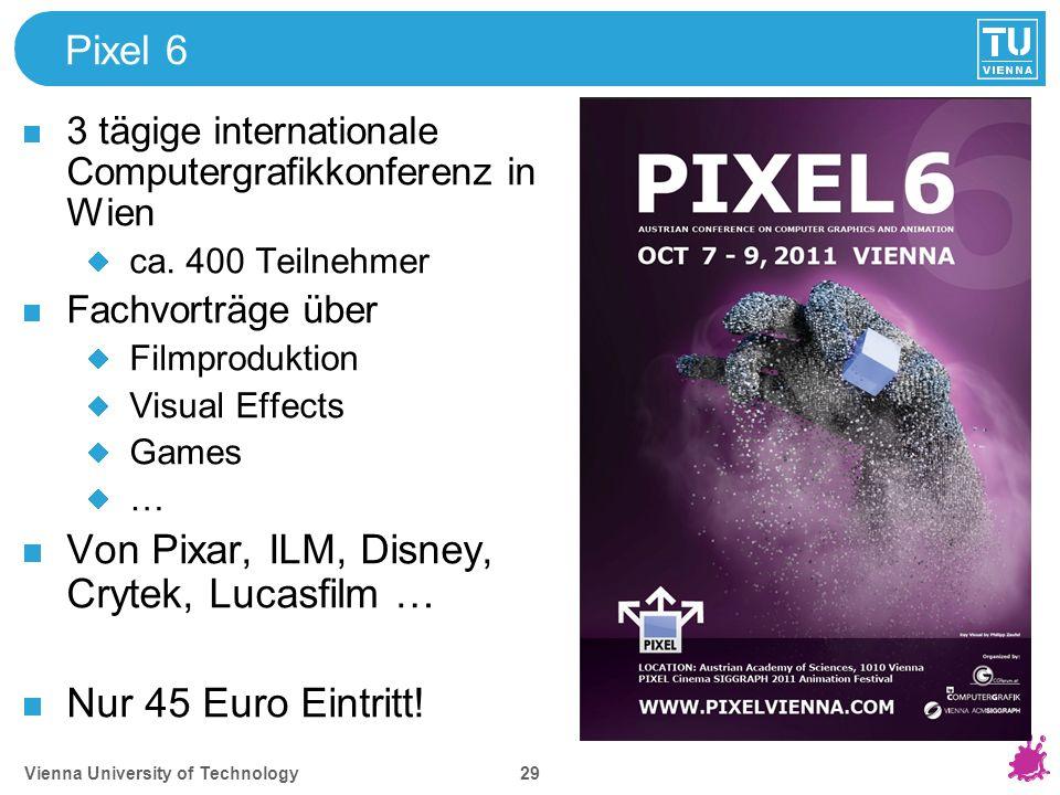 Vienna University of Technology 29 Pixel 6 3 tägige internationale Computergrafikkonferenz in Wien ca. 400 Teilnehmer Fachvorträge über Filmproduktion