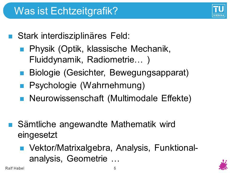 Ralf Habel 5 Was ist Echtzeitgrafik? Stark interdisziplinäres Feld: Physik (Optik, klassische Mechanik, Fluiddynamik, Radiometrie… ) Biologie (Gesicht