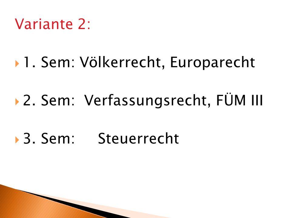 Variante 2: 1. Sem: Völkerrecht, Europarecht 2. Sem: Verfassungsrecht, FÜM III 3. Sem: Steuerrecht