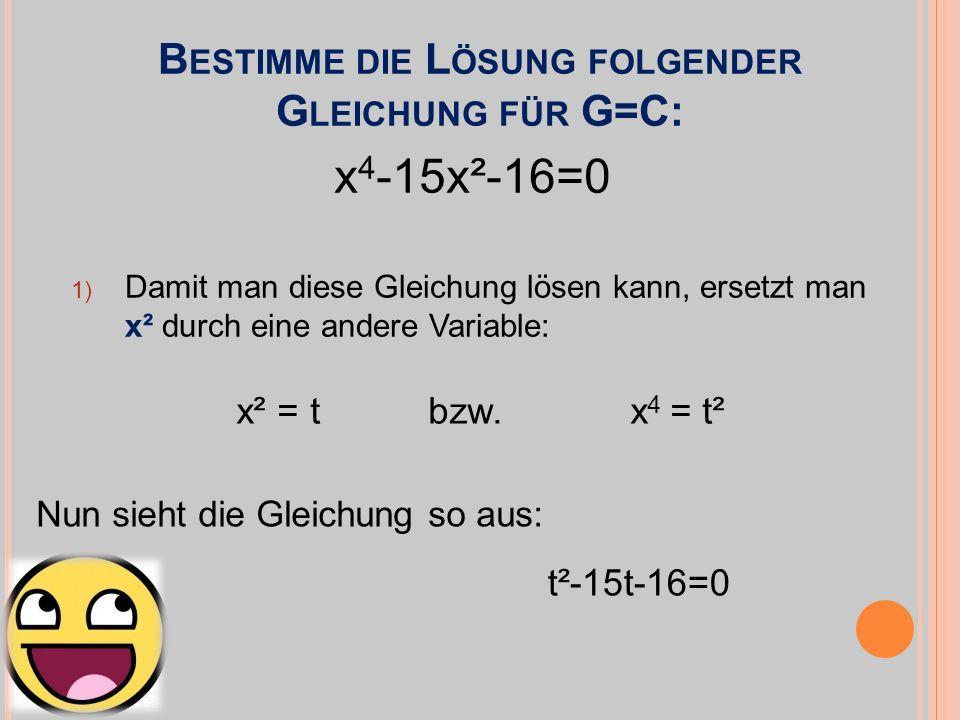 B ESTIMME DIE L ÖSUNG FOLGENDER G LEICHUNG FÜR G=C: 1) Damit man diese Gleichung lösen kann, ersetzt man x² durch eine andere Variable: x 4 -15x²-16=0 x² = t bzw.