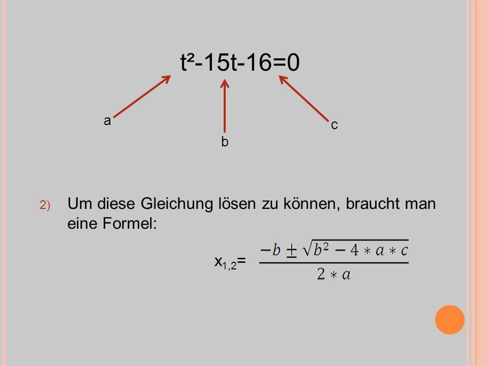 2) Um diese Gleichung lösen zu können, braucht man eine Formel: t²-15t-16=0 x 1,2 = a b c