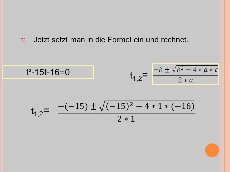 3) Jetzt setzt man in die Formel ein und rechnet. t²-15t-16=0 t 1,2 =