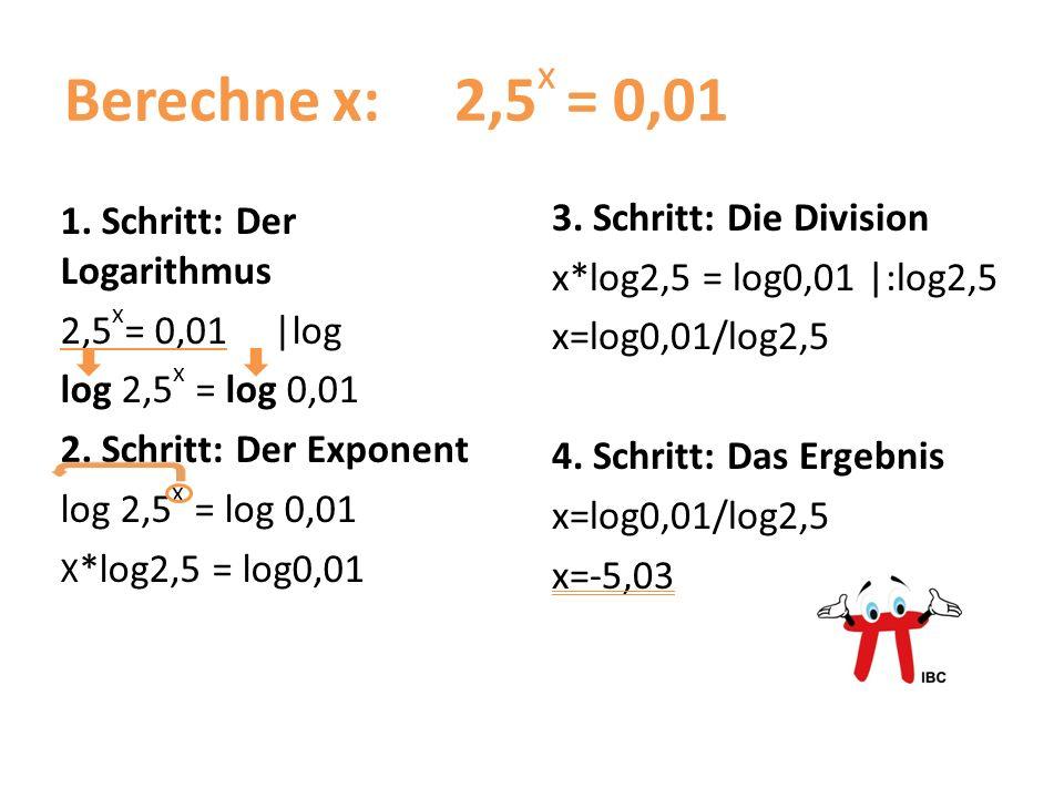 Berechne x: 2,5 x = 0,01 1. Schritt: Der Logarithmus 2,5 x = 0,01|log log 2,5 x = log 0,01 2. Schritt: Der Exponent log 2,5 x = log 0,01 X *log2,5 = l