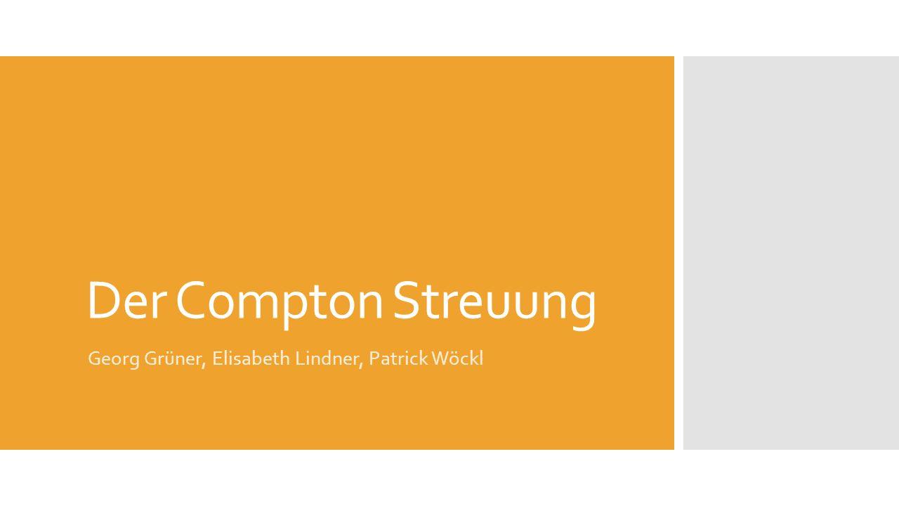 Der Compton Streuung Georg Grüner, Elisabeth Lindner, Patrick Wöckl
