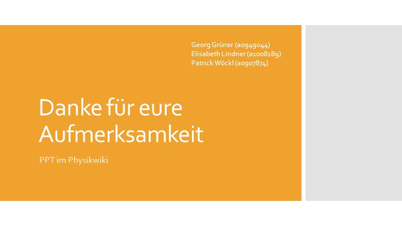 Danke für eure Aufmerksamkeit PPT im Physikwiki Georg Grüner (a0949044) Elisabeth Lindner (a1008189) Patrick Wöckl (a0907874)