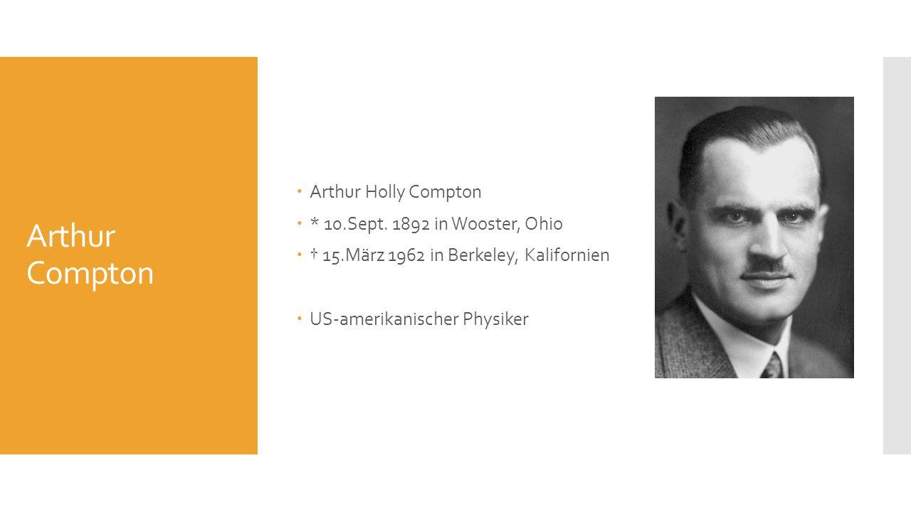 Arthur Compton Arthur Holly Compton * 10.Sept. 1892 in Wooster, Ohio 15.März 1962 in Berkeley, Kalifornien US-amerikanischer Physiker