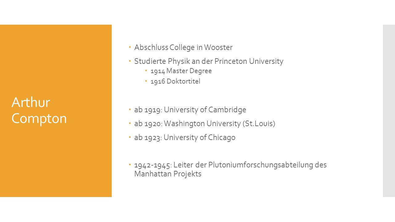 Arthur Compton Abschluss College in Wooster Studierte Physik an der Princeton University 1914 Master Degree 1916 Doktortitel ab 1919: University of Ca