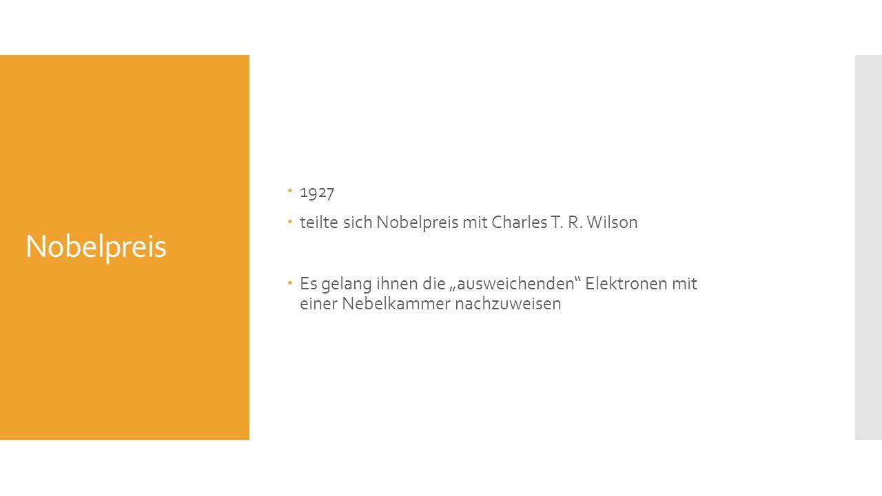 Nobelpreis 1927 teilte sich Nobelpreis mit Charles T. R. Wilson Es gelang ihnen die ausweichenden Elektronen mit einer Nebelkammer nachzuweisen