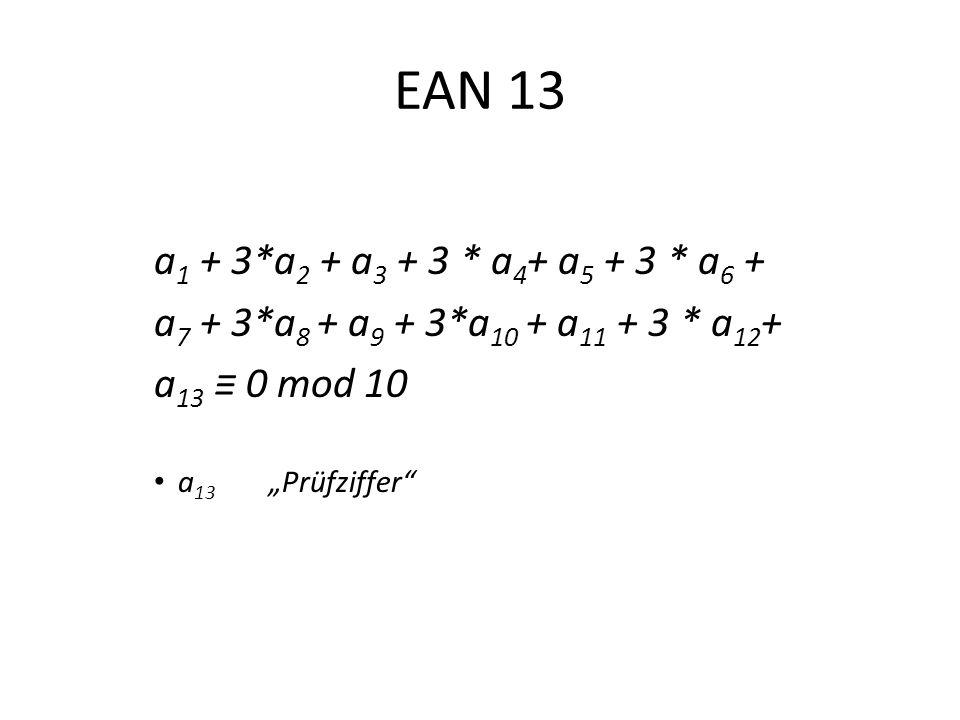 EAN 13 a 1 + 3*a 2 + a 3 + 3 * a 4 + a 5 + 3 * a 6 + a 7 + 3*a 8 + a 9 + 3*a 10 + a 11 + 3 * a 12 + a 13 0 mod 10 a 13 Prüfziffer