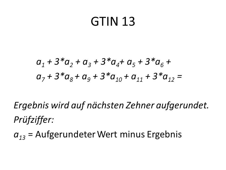 GTIN 13 a 1 + 3*a 2 + a 3 + 3*a 4 + a 5 + 3*a 6 + a 7 + 3*a 8 + a 9 + 3*a 10 + a 11 + 3*a 12 = Ergebnis wird auf nächsten Zehner aufgerundet. Prüfziff
