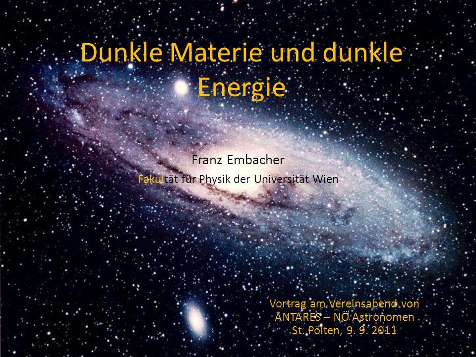 Dunkle Materie und dunkle Energie Franz Embacher Fakultät für Physik der Universität Wien Vortrag am Vereinsabend von ANTARES – NÖ Astronomen St. Pölt