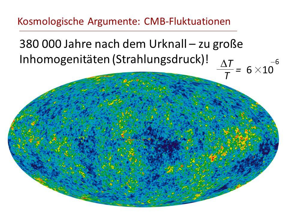 Kosmologische Argumente: CMB-Fluktuationen 380 000 Jahre nach dem Urknall – zu große Inhomogenitäten (Strahlungsdruck)! T T = 6 10 6