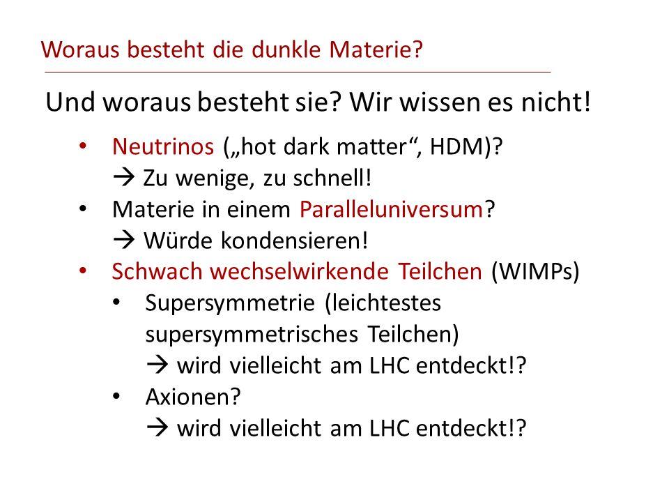 Woraus besteht die dunkle Materie? Und woraus besteht sie? Wir wissen es nicht! Neutrinos (hot dark matter, HDM)? Zu wenige, zu schnell! Materie in ei