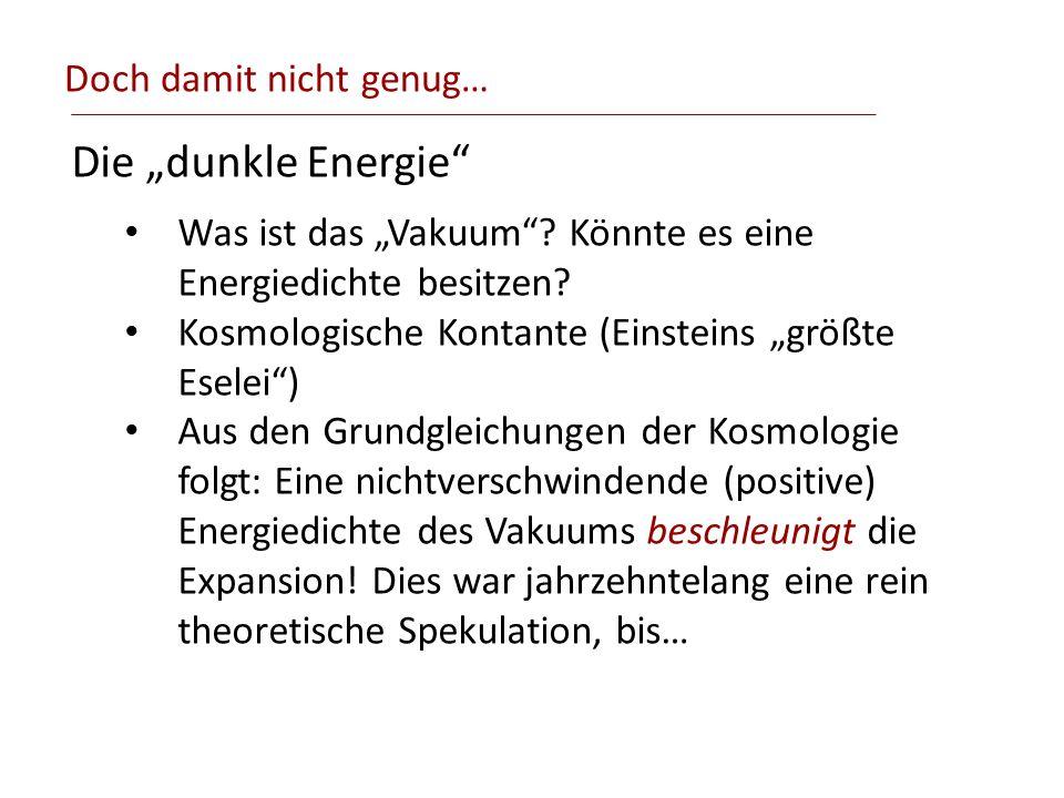 Doch damit nicht genug… Die dunkle Energie Was ist das Vakuum? Könnte es eine Energiedichte besitzen? Kosmologische Kontante (Einsteins größte Eselei)